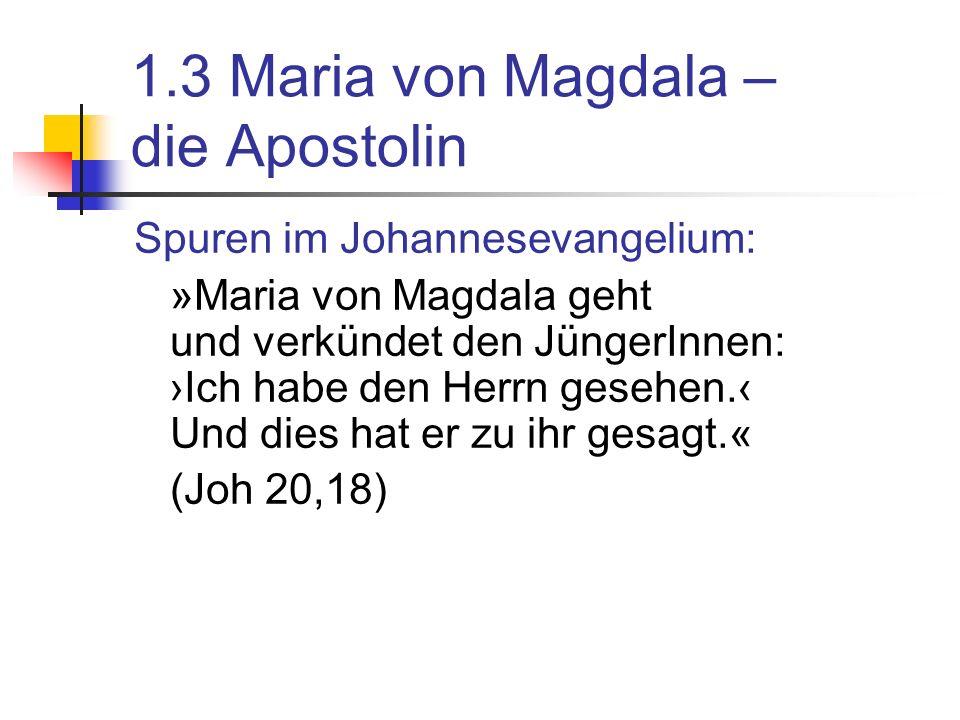 1.3 Maria von Magdala – die Apostolin Spuren im Johannesevangelium: »Maria von Magdala geht und verkündet den JüngerInnen: Ich habe den Herrn gesehen.