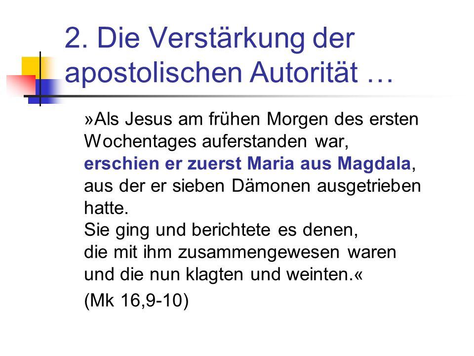 2. Die Verstärkung der apostolischen Autorität … »Als Jesus am frühen Morgen des ersten Wochentages auferstanden war, erschien er zuerst Maria aus Mag