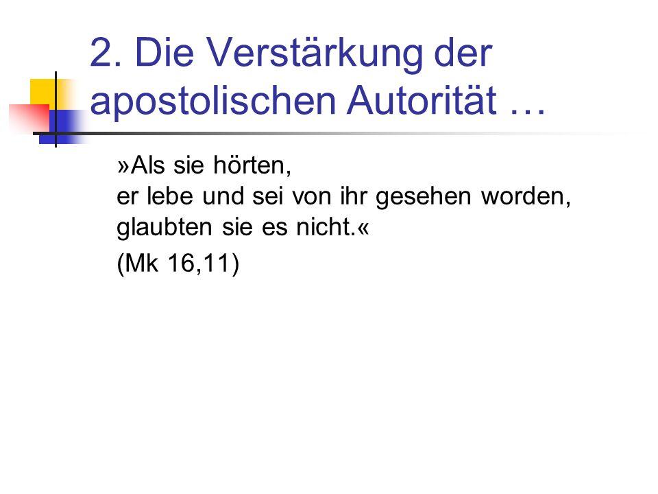 2. Die Verstärkung der apostolischen Autorität … »Als sie hörten, er lebe und sei von ihr gesehen worden, glaubten sie es nicht.« (Mk 16,11)