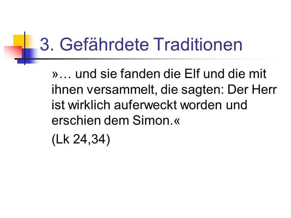 3. Gefährdete Traditionen »… und sie fanden die Elf und die mit ihnen versammelt, die sagten: Der Herr ist wirklich auferweckt worden und erschien dem