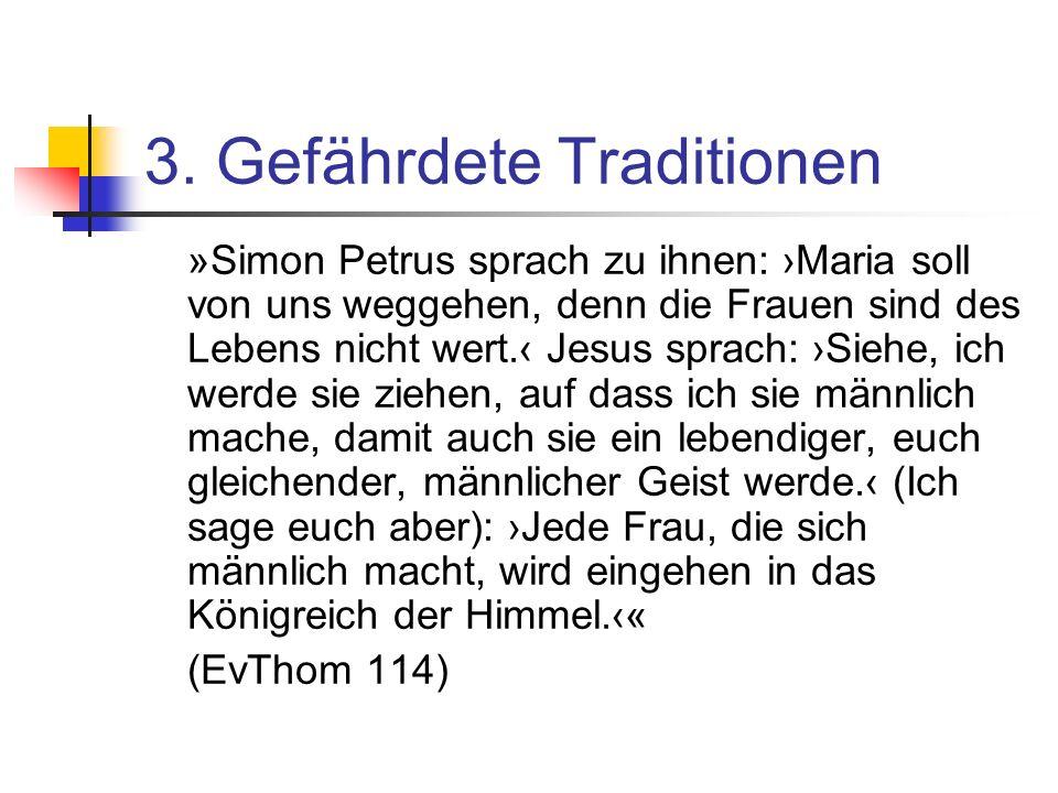 3. Gefährdete Traditionen »Simon Petrus sprach zu ihnen: Maria soll von uns weggehen, denn die Frauen sind des Lebens nicht wert. Jesus sprach: Siehe,