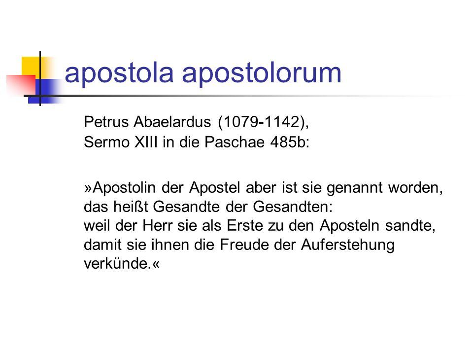 apostola apostolorum Petrus Abaelardus (1079-1142), Sermo XIII in die Paschae 485b: »Apostolin der Apostel aber ist sie genannt worden, das heißt Gesandte der Gesandten: weil der Herr sie als Erste zu den Aposteln sandte, damit sie ihnen die Freude der Auferstehung verkünde.«