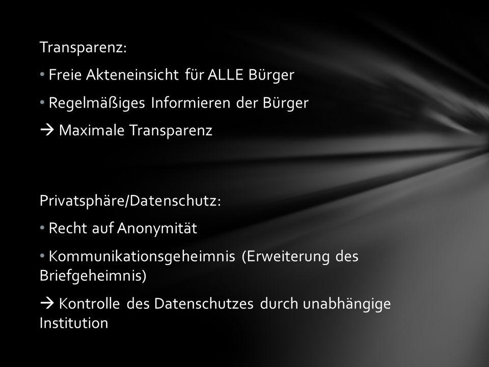 Transparenz: Freie Akteneinsicht für ALLE Bürger Regelmäßiges Informieren der Bürger Maximale Transparenz Privatsphäre/Datenschutz: Recht auf Anonymität Kommunikationsgeheimnis (Erweiterung des Briefgeheimnis) Kontrolle des Datenschutzes durch unabhängige Institution