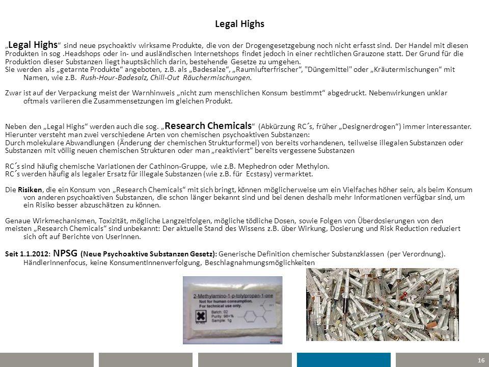 16 Legal Highs Legal Highs sind neue psychoaktiv wirksame Produkte, die von der Drogengesetzgebung noch nicht erfasst sind. Der Handel mit diesen Prod
