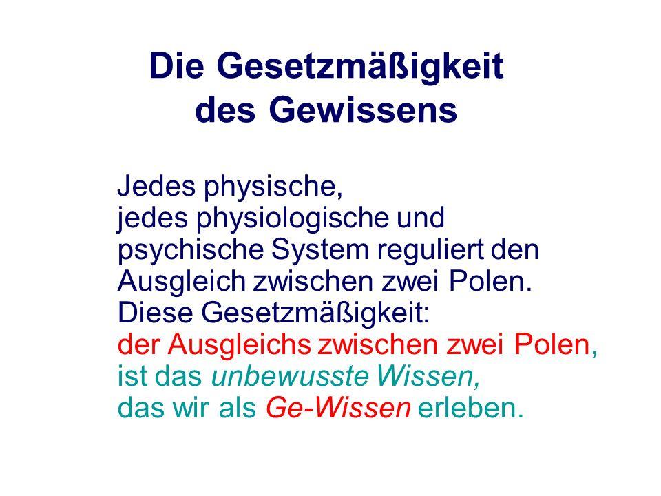 Die Gesetzmäßigkeit des Gewissens Jedes physische, jedes physiologische und psychische System reguliert den Ausgleich zwischen zwei Polen. Diese Geset