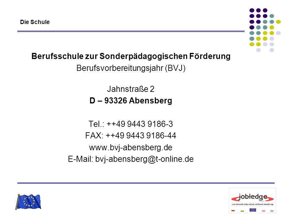 Die Schule Berufsschule zur Sonderpädagogischen Förderung Berufsvorbereitungsjahr (BVJ) Jahnstraße 2 D – 93326 Abensberg Tel.: ++49 9443 9186-3 FAX: +