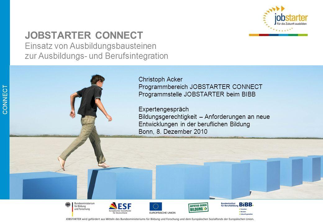 CONNECT JOBSTARTER CONNECT Einsatz von Ausbildungsbausteinen zur Ausbildungs- und Berufsintegration Christoph Acker Programmbereich JOBSTARTER CONNECT