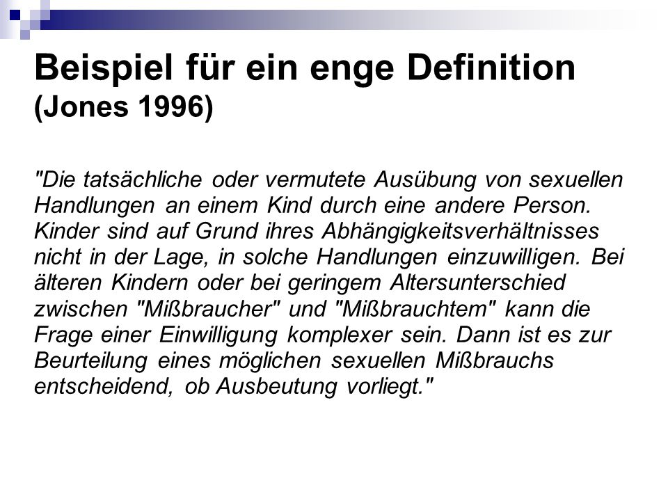 Beispiel für ein enge Definition (Jones 1996) Die tatsächliche oder vermutete Ausübung von sexuellen Handlungen an einem Kind durch eine andere Person.
