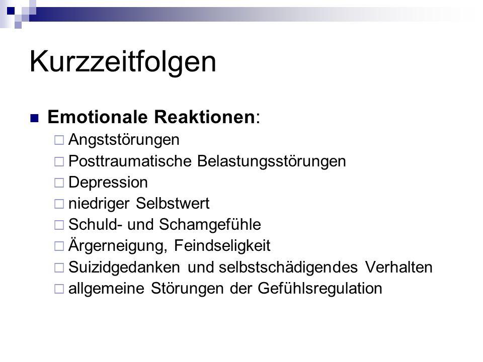 Kurzzeitfolgen Emotionale Reaktionen: Angststörungen Posttraumatische Belastungsstörungen Depression niedriger Selbstwert Schuld- und Schamgefühle Ärgerneigung, Feindseligkeit Suizidgedanken und selbstschädigendes Verhalten allgemeine Störungen der Gefühlsregulation