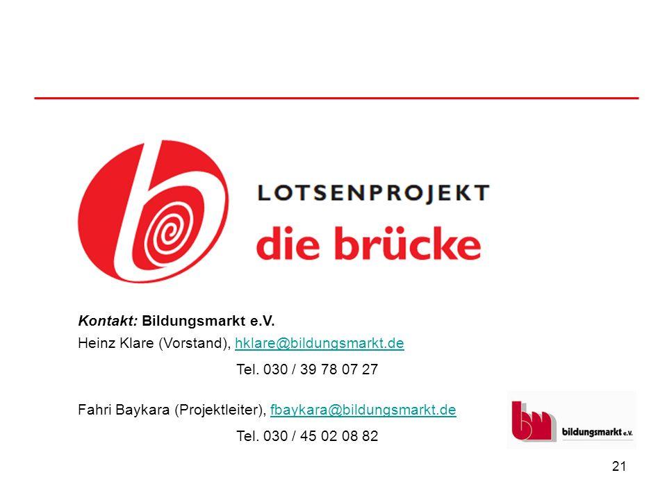 21 Kontakt: Bildungsmarkt e.V. Heinz Klare (Vorstand), hklare@bildungsmarkt.dehklare@bildungsmarkt.de Tel. 030 / 39 78 07 27 Fahri Baykara (Projektlei