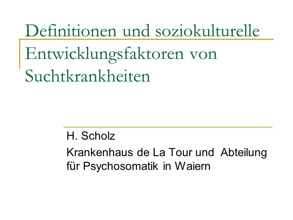 Definitionen und soziokulturelle Entwicklungsfaktoren von Suchtkrankheiten H. Scholz Krankenhaus de La Tour und Abteilung für Psychosomatik in Waiern