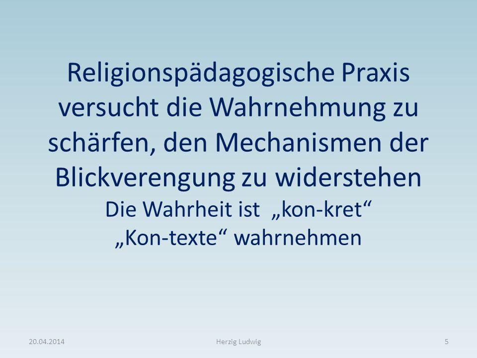 Religionspädagogische Praxis versucht die Wahrnehmung zu schärfen, den Mechanismen der Blickverengung zu widerstehen Die Wahrheit ist kon-kret Kon-tex
