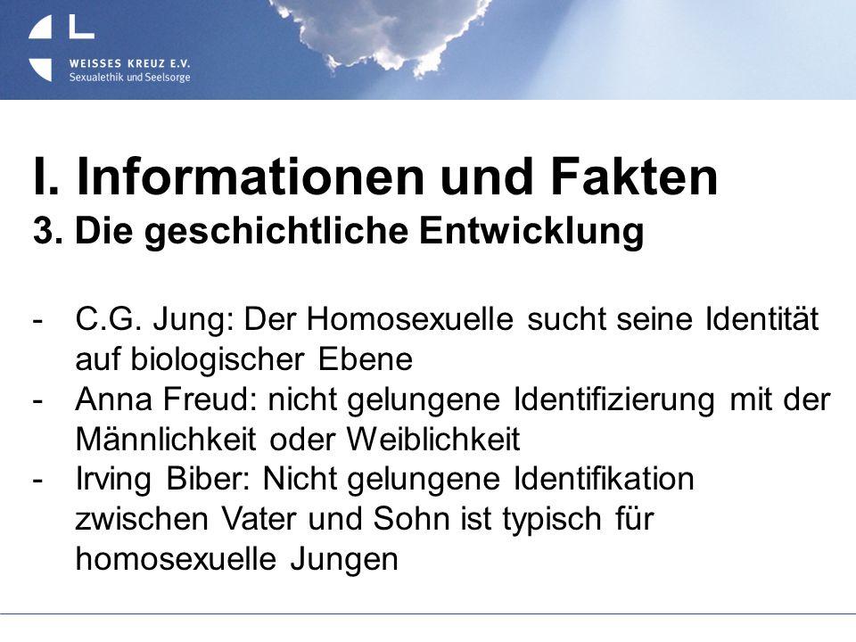 I. Informationen und Fakten 3. Die geschichtliche Entwicklung C.G. Jung: Der Homosexuelle sucht seine Identität auf biologischer Ebene Anna Freud: nic
