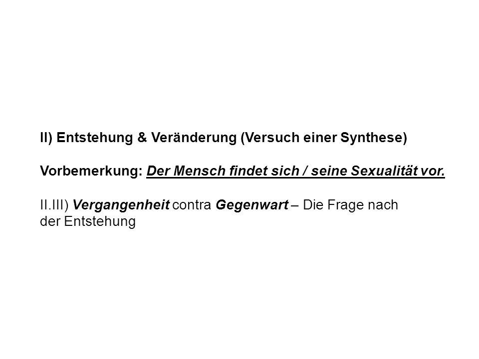 II) Entstehung & Veränderung (Versuch einer Synthese) Vorbemerkung: Der Mensch findet sich / seine Sexualität vor. II.III) Vergangenheit contra Gegenw