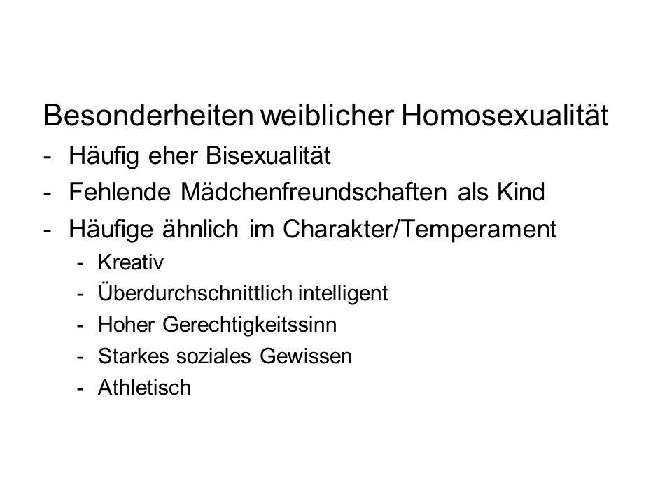 Besonderheiten weiblicher Homosexualität -Häufig eher Bisexualität -Fehlende Mädchenfreundschaften als Kind -Häufige ähnlich im Charakter/Temperament