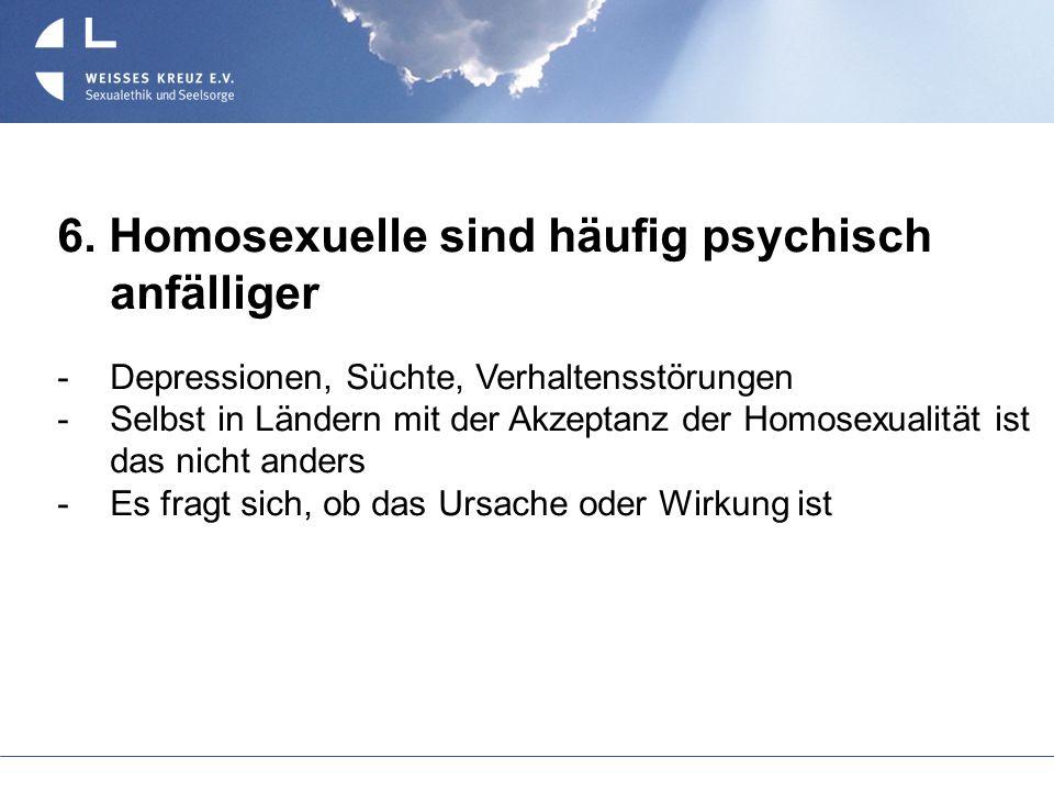 6. Homosexuelle sind häufig psychisch anfälliger Depressionen, Süchte, Verhaltensstörungen Selbst in Ländern mit der Akzeptanz der Homosexualität ist