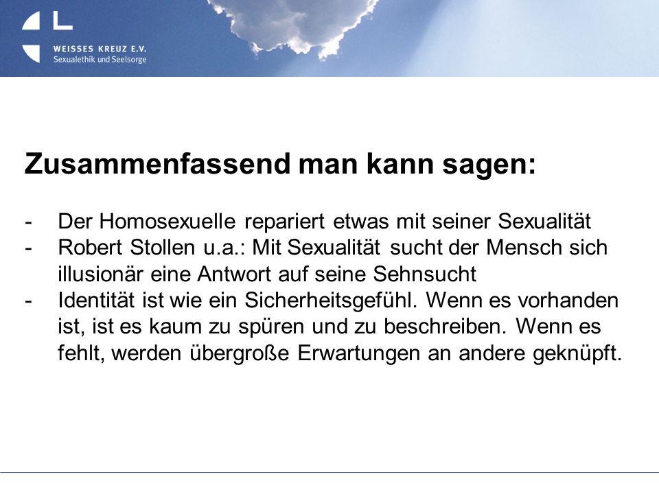 Zusammenfassend man kann sagen: Der Homosexuelle repariert etwas mit seiner Sexualität Robert Stollen u.a.: Mit Sexualität sucht der Mensch sich illus