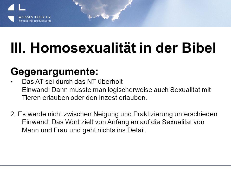 III. Homosexualität in der Bibel Gegenargumente: Das AT sei durch das NT überholt Einwand: Dann müsste man logischerweise auch Sexualität mit Tieren e