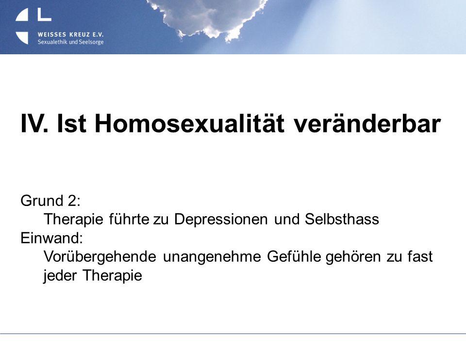 IV. Ist Homosexualität veränderbar Grund 2: Therapie führte zu Depressionen und Selbsthass Einwand: Vorübergehende unangenehme Gefühle gehören zu fast