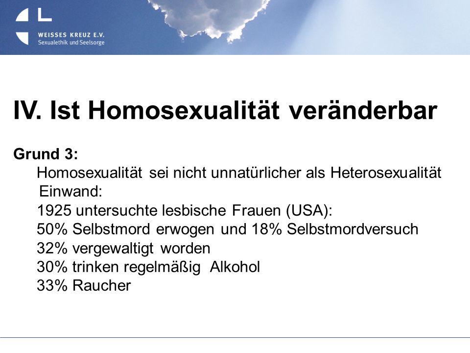 IV. Ist Homosexualität veränderbar Grund 3: Homosexualität sei nicht unnatürlicher als Heterosexualität Einwand: 1925 untersuchte lesbische Frauen (US