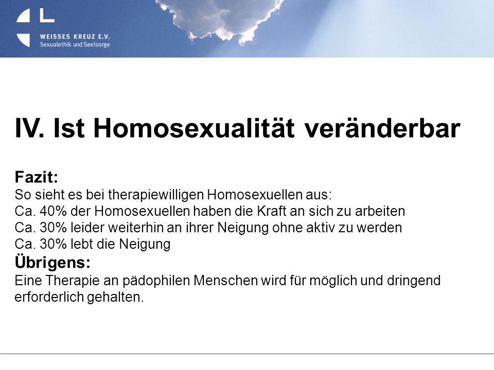 IV. Ist Homosexualität veränderbar Fazit: So sieht es bei therapiewilligen Homosexuellen aus: Ca. 40% der Homosexuellen haben die Kraft an sich zu arb