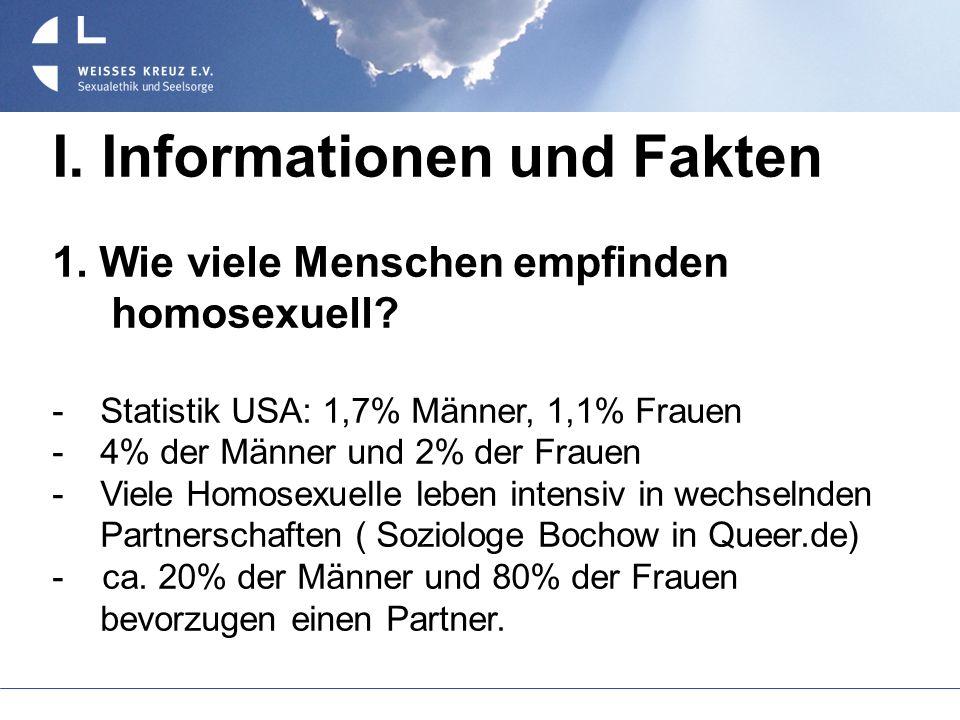 I. Informationen und Fakten 1. Wie viele Menschen empfinden homosexuell? Statistik USA: 1,7% Männer, 1,1% Frauen 4% der Männer und 2% der Frauen Viele