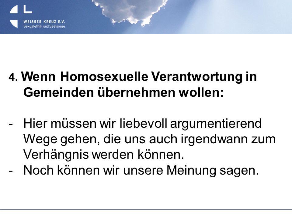 4. Wenn Homosexuelle Verantwortung in Gemeinden übernehmen wollen: Hier müssen wir liebevoll argumentierend Wege gehen, die uns auch irgendwann zum Ve