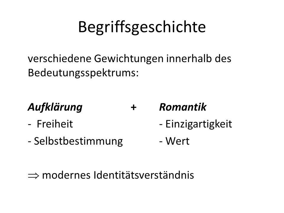 Begriffsgeschichte verschiedene Gewichtungen innerhalb des Bedeutungsspektrums: Aufklärung+Romantik - Freiheit- Einzigartigkeit - Selbstbestimmung- Wert modernes Identitätsverständnis