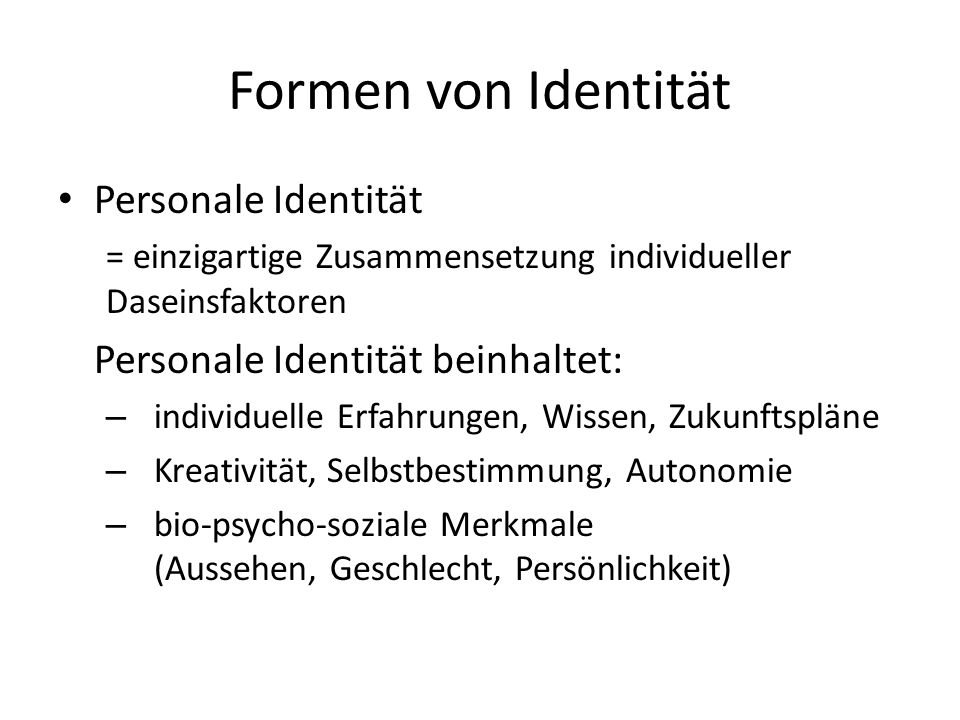 Formen von Identität Personale Identität = einzigartige Zusammensetzung individueller Daseinsfaktoren Personale Identität beinhaltet: – individuelle Erfahrungen, Wissen, Zukunftspläne – Kreativität, Selbstbestimmung, Autonomie – bio-psycho-soziale Merkmale (Aussehen, Geschlecht, Persönlichkeit)