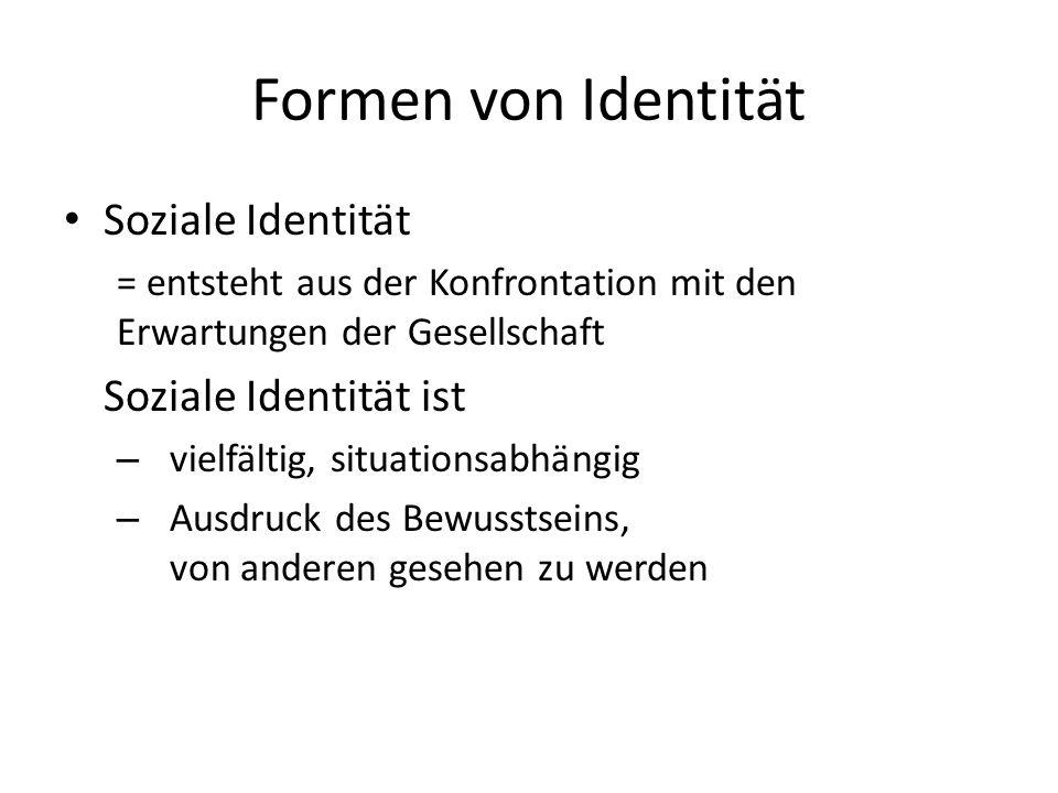 Formen von Identität Soziale Identität = entsteht aus der Konfrontation mit den Erwartungen der Gesellschaft Soziale Identität ist – vielfältig, situationsabhängig – Ausdruck des Bewusstseins, von anderen gesehen zu werden