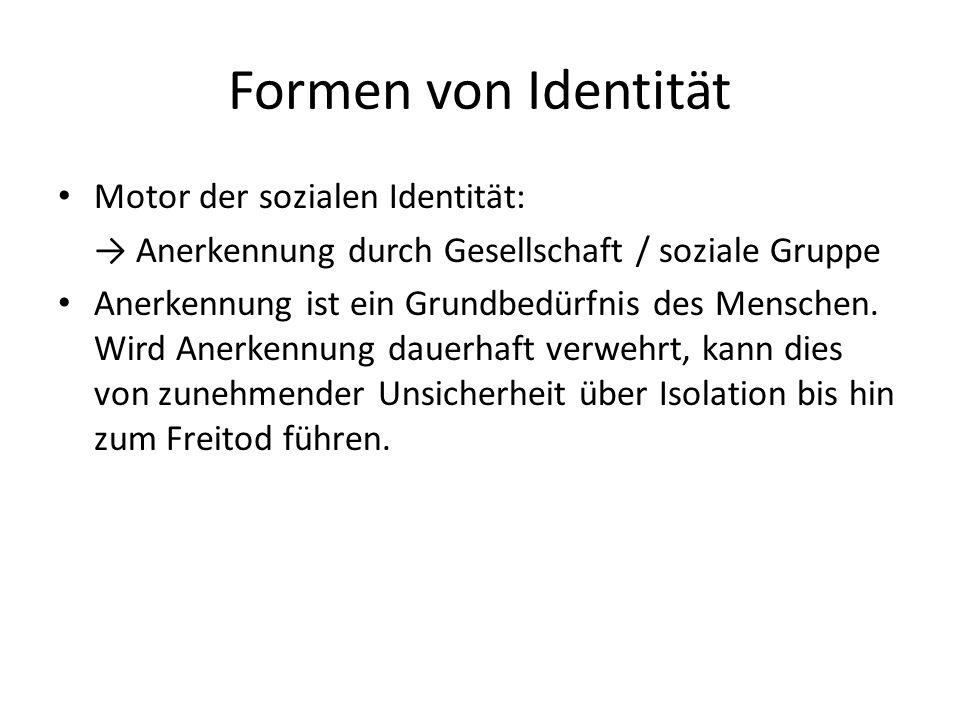 Formen von Identität Motor der sozialen Identität: Anerkennung durch Gesellschaft / soziale Gruppe Anerkennung ist ein Grundbedürfnis des Menschen.