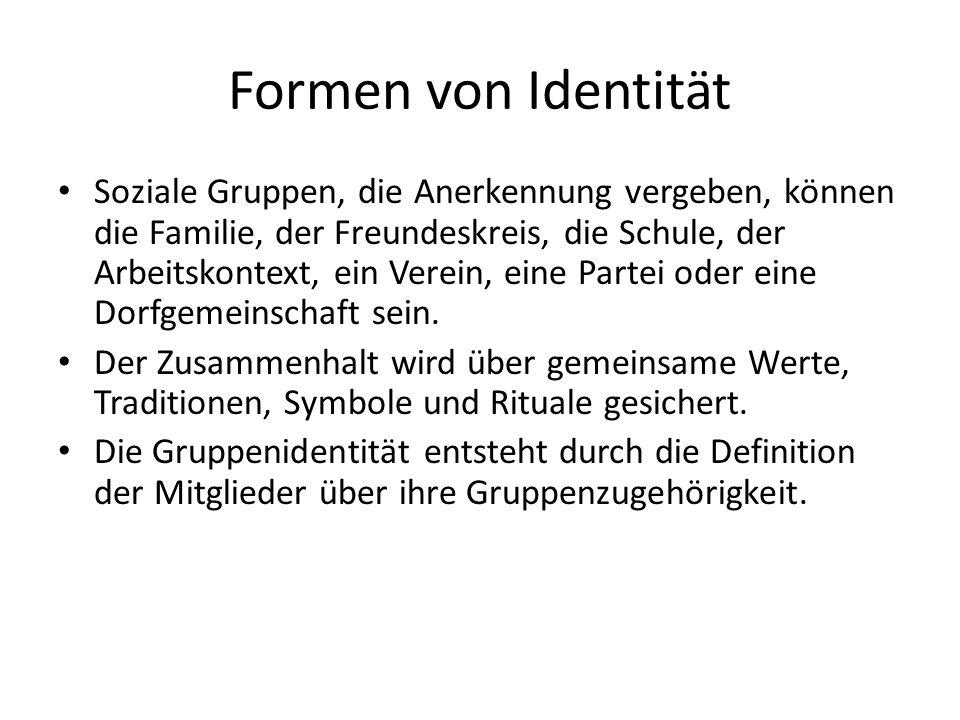 Formen von Identität Soziale Gruppen, die Anerkennung vergeben, können die Familie, der Freundeskreis, die Schule, der Arbeitskontext, ein Verein, eine Partei oder eine Dorfgemeinschaft sein.