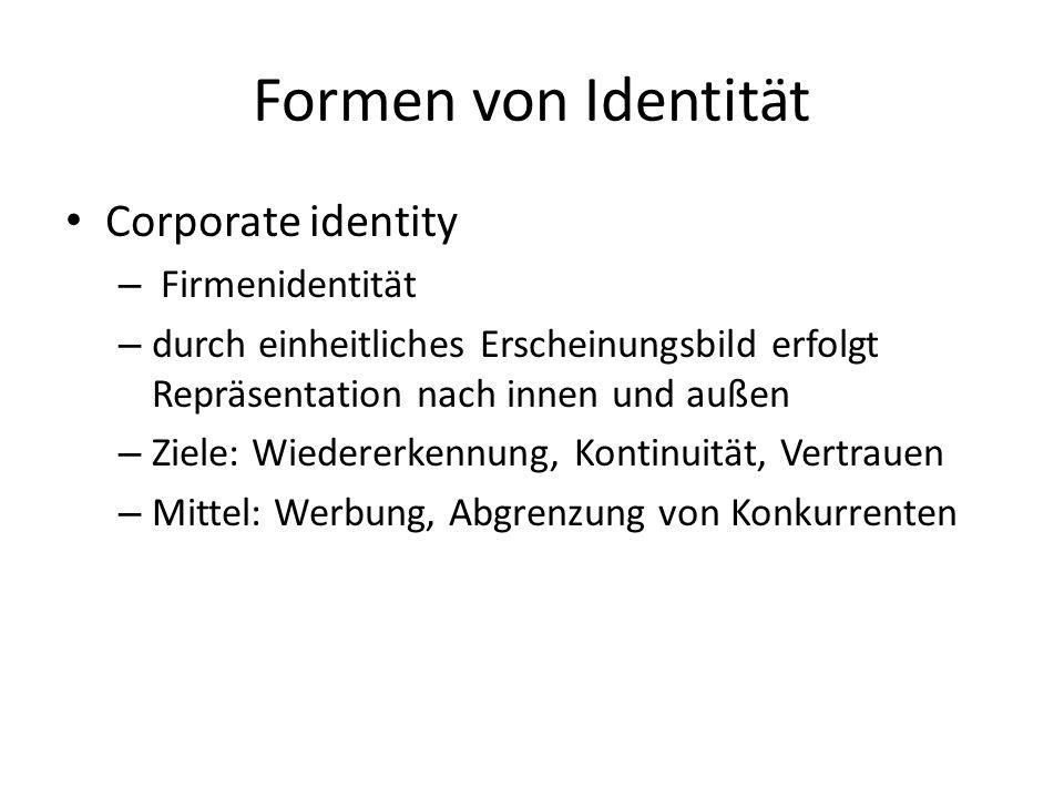 Formen von Identität Corporate identity – Firmenidentität – durch einheitliches Erscheinungsbild erfolgt Repräsentation nach innen und außen – Ziele: Wiedererkennung, Kontinuität, Vertrauen – Mittel: Werbung, Abgrenzung von Konkurrenten