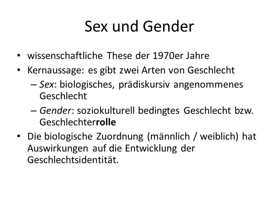 Sex und Gender wissenschaftliche These der 1970er Jahre Kernaussage: es gibt zwei Arten von Geschlecht – Sex: biologisches, prädiskursiv angenommenes Geschlecht – Gender: soziokulturell bedingtes Geschlecht bzw.