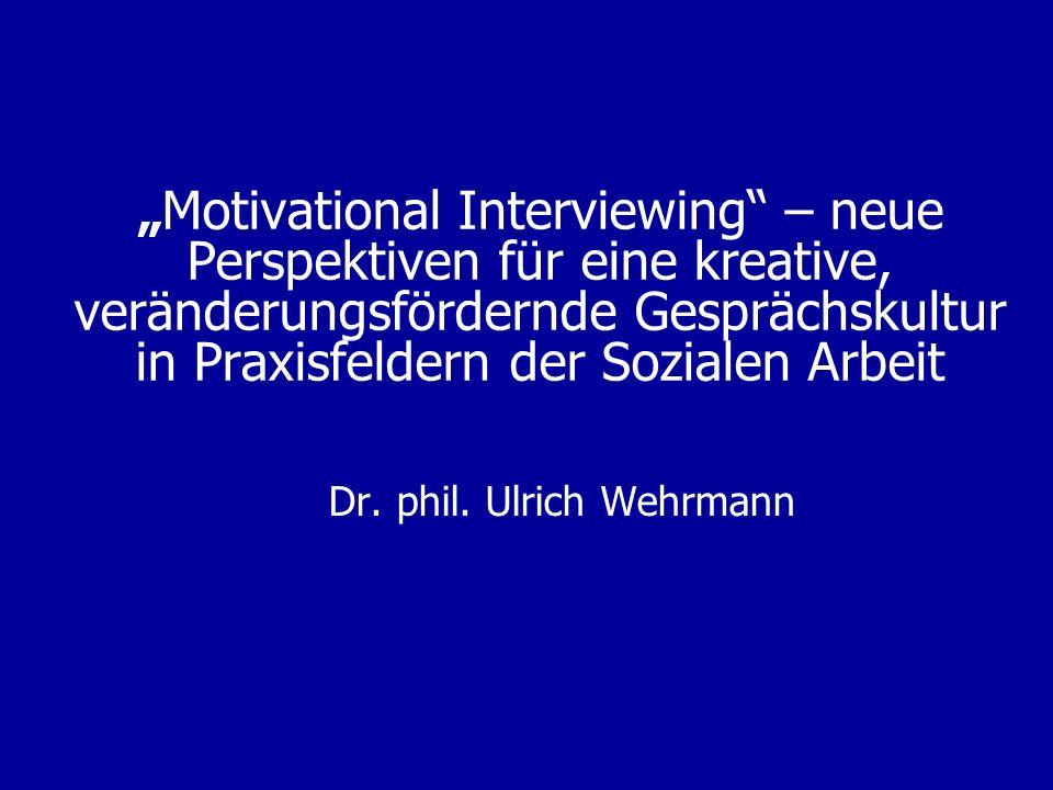 Motivational Interviewing – neue Perspektiven für eine kreative, veränderungsfördernde Gesprächskultur in Praxisfeldern der Sozialen Arbeit Dr. phil.