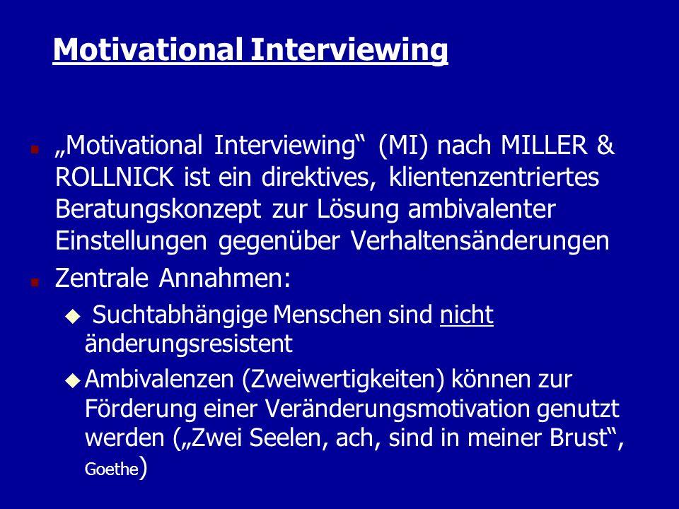Motivational Interviewing n Motivational Interviewing (MI) nach MILLER & ROLLNICK ist ein direktives, klientenzentriertes Beratungskonzept zur Lösung ambivalenter Einstellungen gegenüber Verhaltensänderungen n Zentrale Annahmen: u Suchtabhängige Menschen sind nicht änderungsresistent Ambivalenzen (Zweiwertigkeiten) können zur Förderung einer Veränderungsmotivation genutzt werden (Zwei Seelen, ach, sind in meiner Brust, Goethe )