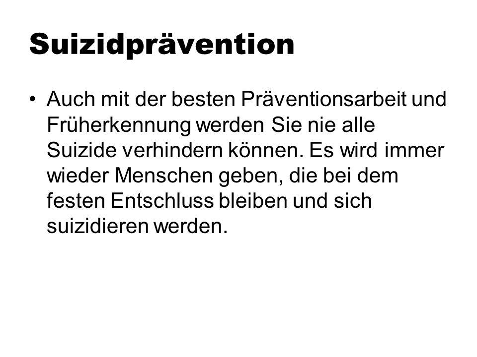 Suizidprävention Auch mit der besten Präventionsarbeit und Früherkennung werden Sie nie alle Suizide verhindern können. Es wird immer wieder Menschen