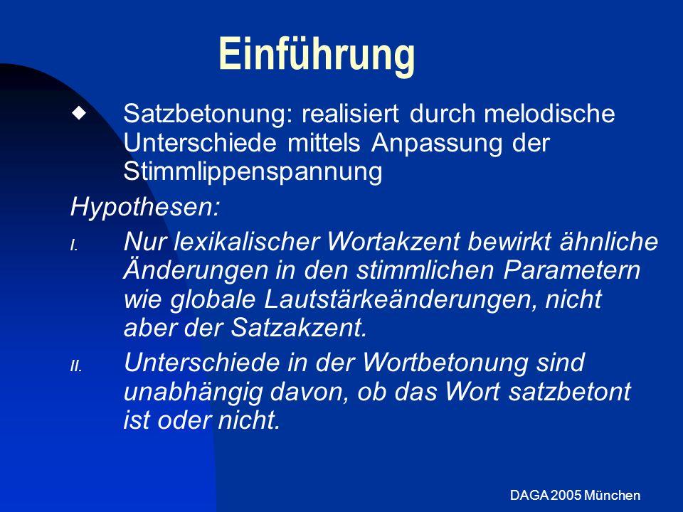 DAGA 2005 München Stimmparameter: Prominenz Konsonanteneffekt bei [-F]: /l/: F0 unterscheidet sich für Wortakzent (aufgrund von 2 Sprechern)f0_stress.jpgf0_stress.jpg Grundfrequenz Fokus Non-Fokus /z/: F0 Neutralisation Intensität Fokus Non-Fokus /l/: Wortakzent bewirkt höhere Intensität bei +F und –F /z/: höhere Intensität bei –F nur bei 3 Sprechern