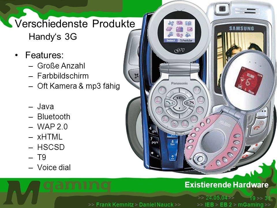 >> 24.05.04 >> >> Frank Kemnitz > Daniel Nauck >> >> IEB > EB 2 > mGaming >> 19 >> 31 Existierende Hardware Verschiedenste Produkte Handys 3G Features