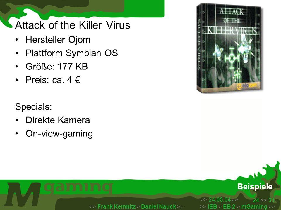 >> 24.05.04 >> >> Frank Kemnitz > Daniel Nauck >> >> IEB > EB 2 > mGaming >> 24 >> 31 Beispiele Attack of the Killer Virus Hersteller Ojom Plattform S