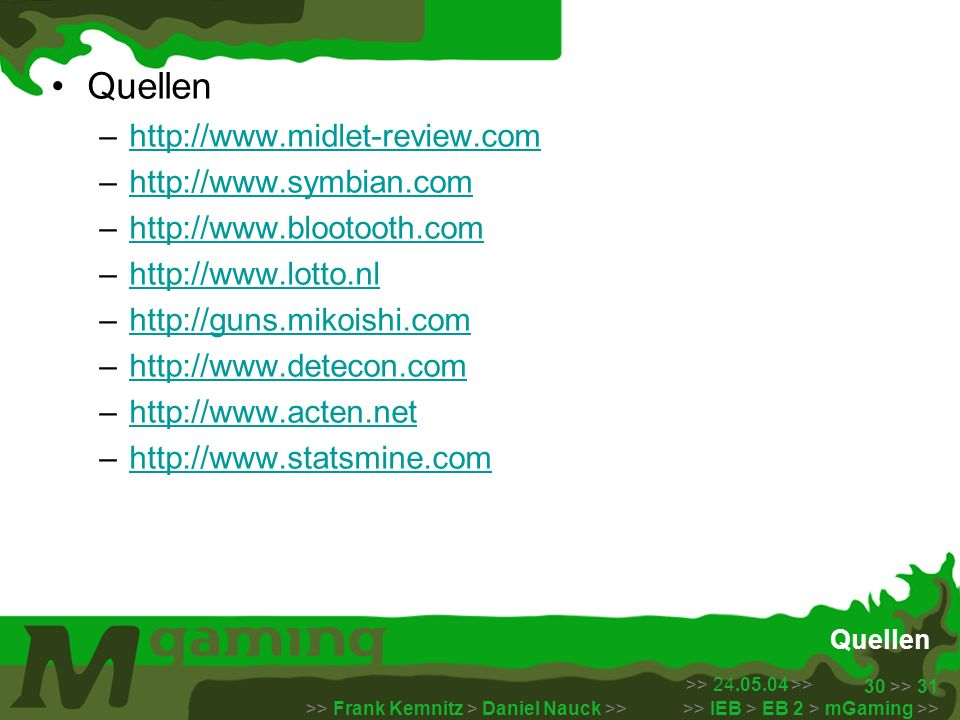 >> 24.05.04 >> >> Frank Kemnitz > Daniel Nauck >> >> IEB > EB 2 > mGaming >> 30 >> 31 Quellen –http://www.midlet-review.comhttp://www.midlet-review.co