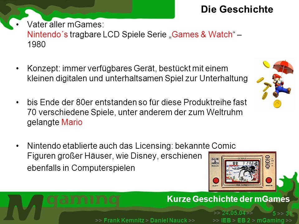 >> 24.05.04 >> >> Frank Kemnitz > Daniel Nauck >> >> IEB > EB 2 > mGaming >> 5 >> 31 Kurze Geschichte der mGames Vater aller mGames: Nintendo´s tragba