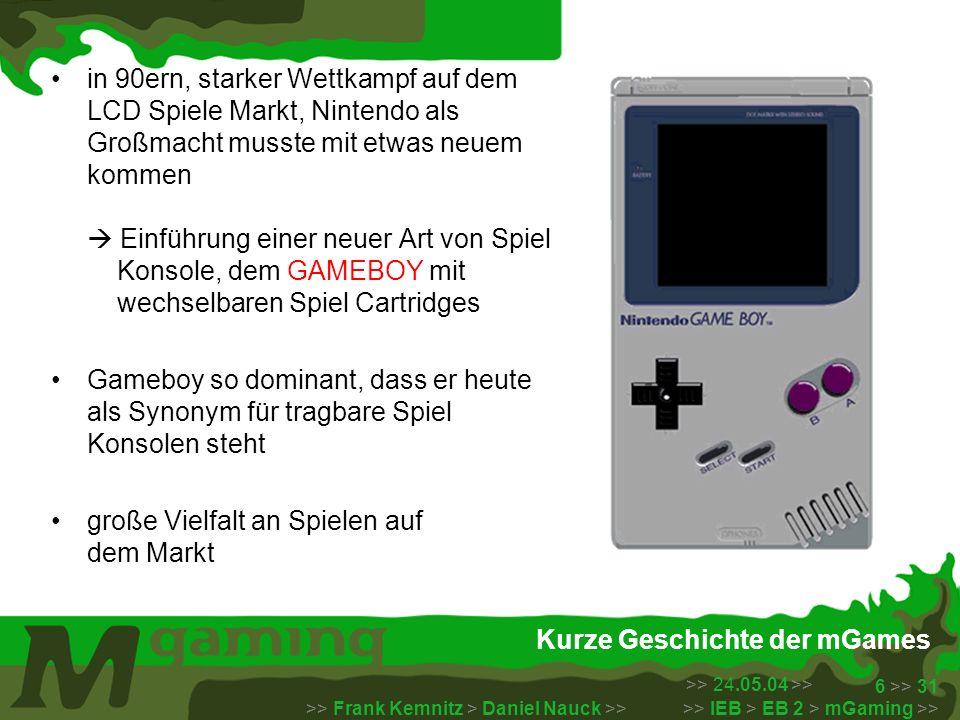 >> 24.05.04 >> >> Frank Kemnitz > Daniel Nauck >> >> IEB > EB 2 > mGaming >> 7 >> 31 Kurze Geschichte der mGames Wireless Gaming (Spiele auf mobil Telefonen) wurden 1997 von Nokia mit dem Klassiker Snake ins Leben gerufen so populär, dass Nokia ab 1998 alle mobilen Endgeräte mit mehreren Spielen bestückte diese Spiele standen für Spielspass in kleinen Pausen und waren standardmäßig auf den Handy´s vorinstalliert Heutzutage werden diese mehr und mehr über mobile Netzwerke vertrieben
