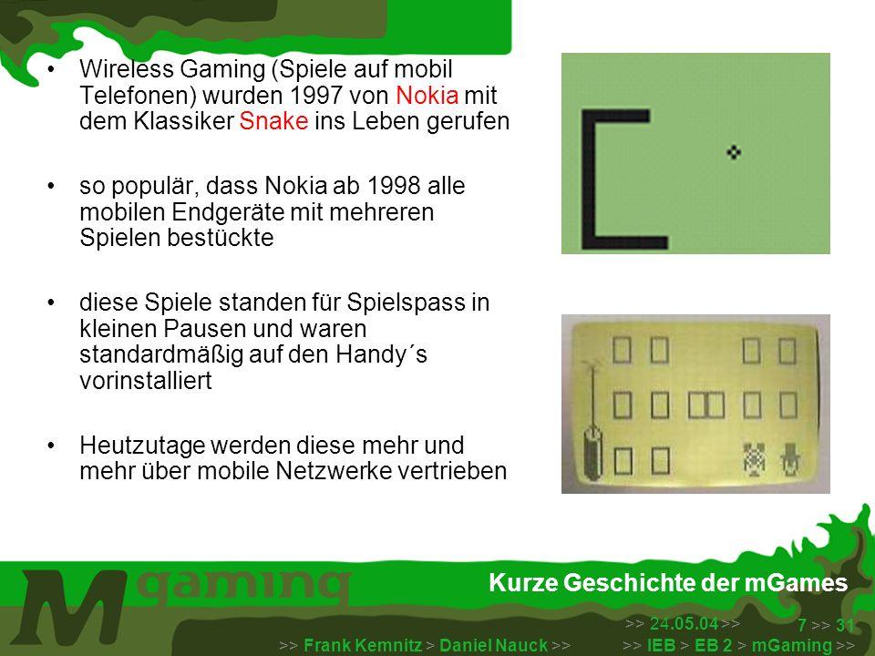 >> 24.05.04 >> >> Frank Kemnitz > Daniel Nauck >> >> IEB > EB 2 > mGaming >> 7 >> 31 Kurze Geschichte der mGames Wireless Gaming (Spiele auf mobil Tel