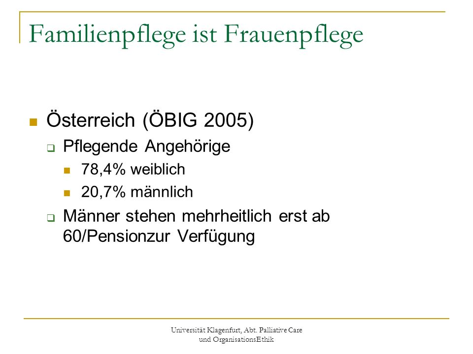 Universität Klagenfurt, Abt. Palliative Care und OrganisationsEthik Familienpflege ist Frauenpflege Österreich (ÖBIG 2005) Pflegende Angehörige 78,4%