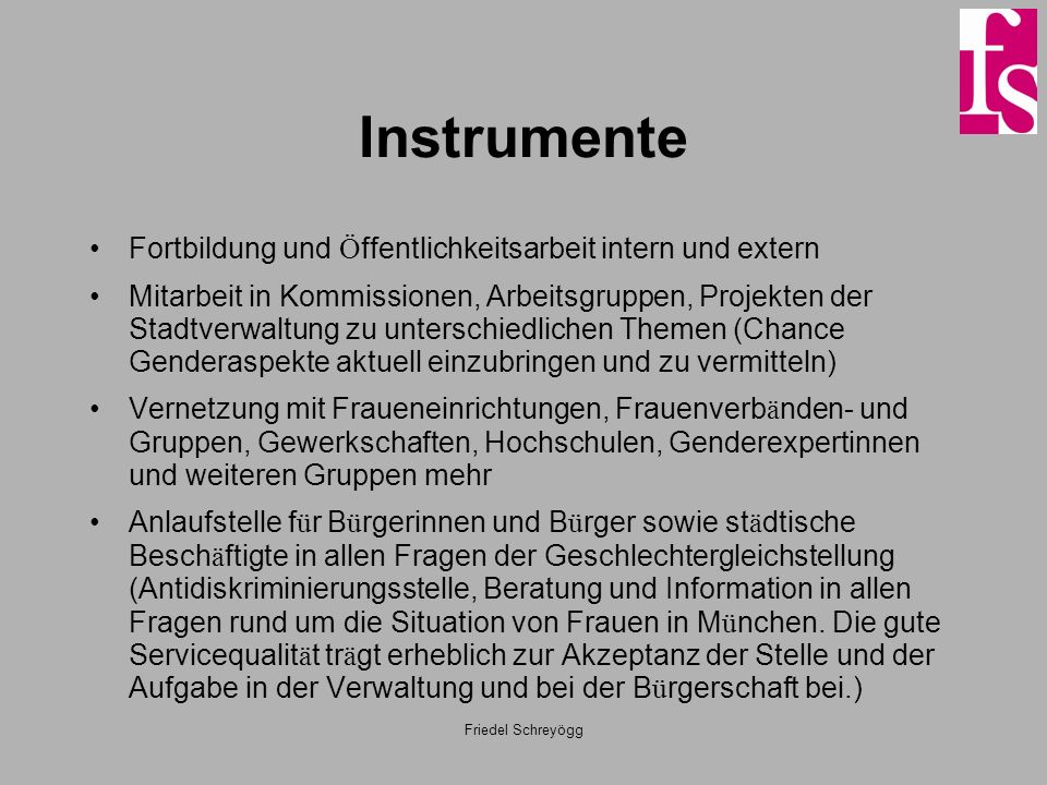 Friedel Schreyögg Ausgangslage 1985 Führungspositionen auf allen Ebenen der Stadtverwaltung überwiegend männlich besetzt Wenig Genderkompetenz bei den Beschäftigten Keine erprobten Konzepte und Verfahren für die Umsetzung des Gleichstellungsauftrags vorhanden, da München als eine der ersten Städte in Deutschland eine solche Stelle eingerichtet hat.