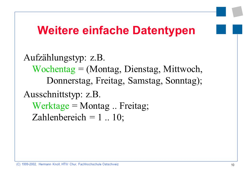 10 (C) 1999-2002, Hermann Knoll, HTW Chur, Fachhochschule Ostschweiz Weitere einfache Datentypen Aufzählungstyp: z.B.