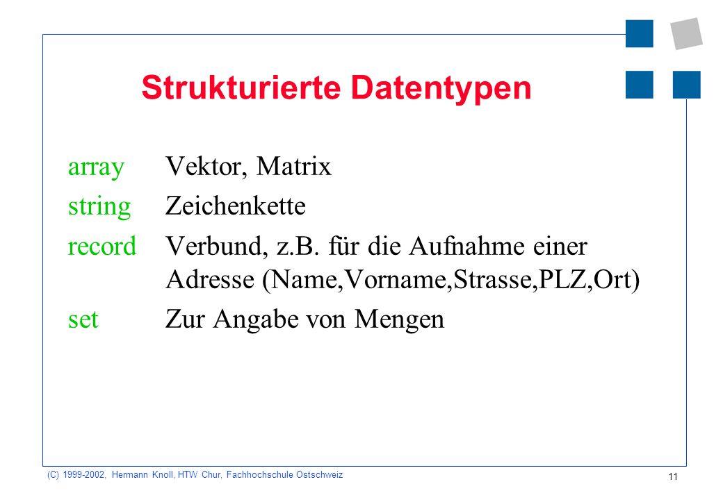 11 (C) 1999-2002, Hermann Knoll, HTW Chur, Fachhochschule Ostschweiz Strukturierte Datentypen array Vektor, Matrix string Zeichenkette record Verbund, z.B.