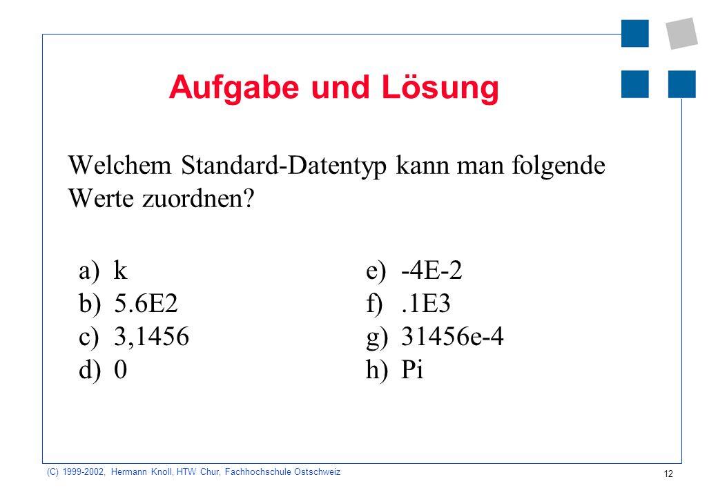 12 (C) 1999-2002, Hermann Knoll, HTW Chur, Fachhochschule Ostschweiz Aufgabe und Lösung Welchem Standard-Datentyp kann man folgende Werte zuordnen.