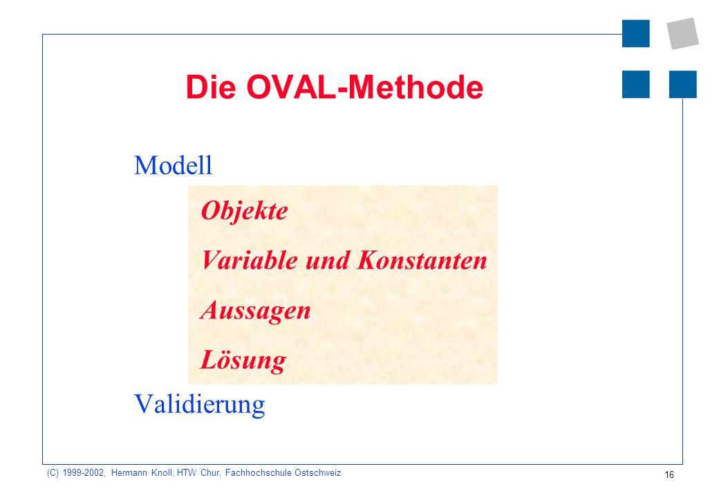 16 (C) 1999-2002, Hermann Knoll, HTW Chur, Fachhochschule Ostschweiz Modell Objekte Variable und Konstanten Aussagen Lösung Validierung Die OVAL-Methode